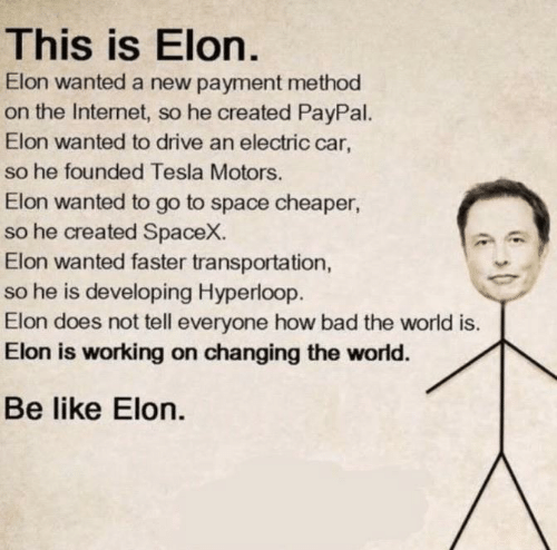 Bad, Be Like, and Internet: This is Elon.  Elon wanted a new payment method  on the Internet, so he created PayPal.  Elon wanted to drive an electric car,  so he founded Tesla Motors.  Elon wanted to go to space cheaper  so he created SpaceX.  Elon wanted faster transportation,  so he is developing Hyperloop.  Elon does not tell everyone how bad the world is.  Elon is working on changing the world.  Be like Elon.