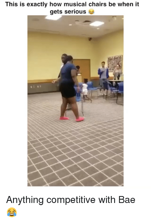 Bae, Funny, and How: This is exactly how musical chairs be when it  gets serious Anything competitive with Bae 😂