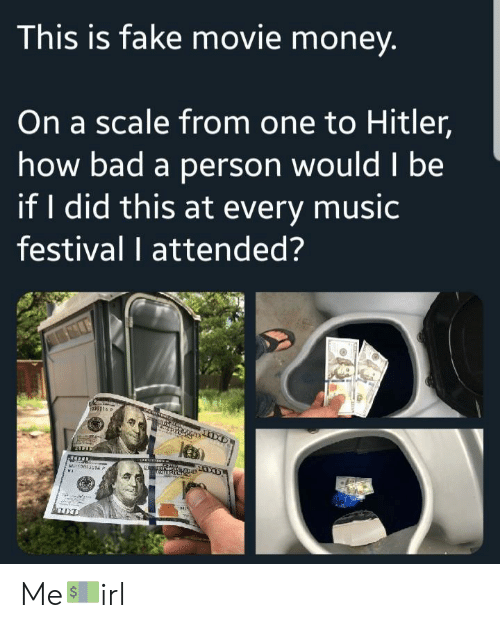 If I Did: This is fake movie money  On a scale from one to Hitler,  how bad a person wouldl be  if I did this at every music  festival I attended? Me💵irl