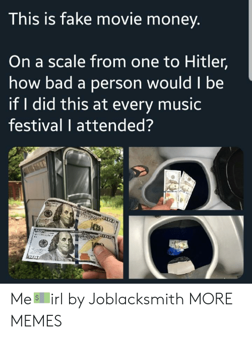 If I Did: This is fake movie money  On a scale from one to Hitler,  how bad a person wouldl be  if I did this at every music  festival I attended? Me💵irl by Joblacksmith MORE MEMES