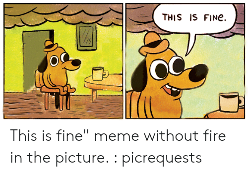 This Is Fine Fire Dog Meme This Is Fine Fire Dog Meme
