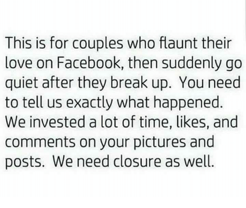 coupling: This is for couples who flaunt their  love on Facebook, then suddenly go  quiet after they break up. You need  to tell us exactly what happened  We invested a lot of time, likes, and  comments on your pictures and  posts. We need closure as well.