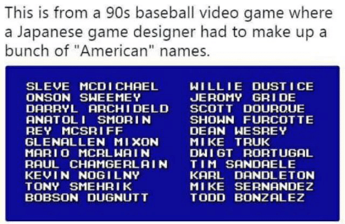 "Baseball, Rey, and Mario: This is from a 90s baseball video game where  a Japanese game designer had to make up a  bunch of ""American"" names.  WILLIE DUST I CE  JEROMY GRI DE  SCOTT DOUROUE  SHOWN FURCOTTE  DEAN WESREY  MIKE TRUK  DHIGT RORTUGAL  TIM SANDAELE  KARL DANDLETON  MIKE SERNANDEZ  TODD BONZALEZ  SLEVE MCDICHAEL  ONSON SHEEMEY  DARRYL ARCHI DELD  ANAT OL I SMORIN  REY MCSRIFF  GLENALLEN MIXON  MARIO MCRLWAIN  RAUL CHAMGERLAIN  KEVIN NOGILNY  TONY SMEHRIK  BOBSON DUGNUTT"
