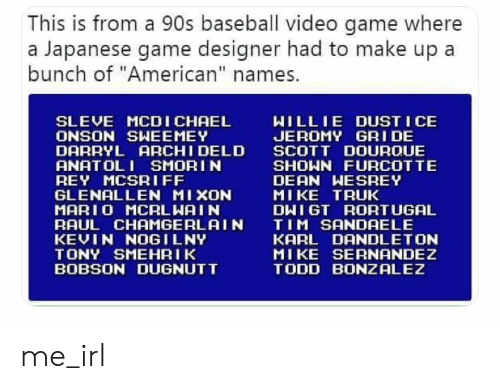 "Baseball, Rey, and Mario: This is from a 90s baseball video game where  Japanese game designer had to make up  bunch  of ""American"" names.  SLEVE MCDICHAEL  WILLIE DUSTICE  ONSON SWEEMEY  DARRYL ARCHI DELD  JEROMY GRI DE  SCOTT DOUROUE  SHOWN FURCOT TE  DEAN WESREY  MIKE TRUK  ANATOLI SMORIN  REY MCSRIFF  GLENALLEN MIXON  MARIO MCRLWAIN  BAUL CHAMGERLAIN  KEVIN NOGILNY  DHIGT RORTUGAL  TIM SANDAELE  KARL DANDLETON  TONY SMEHRIK  BOBSON DUGNUTT  MIKE SERNANDEZ  TODD BONZALEZ me_irl"
