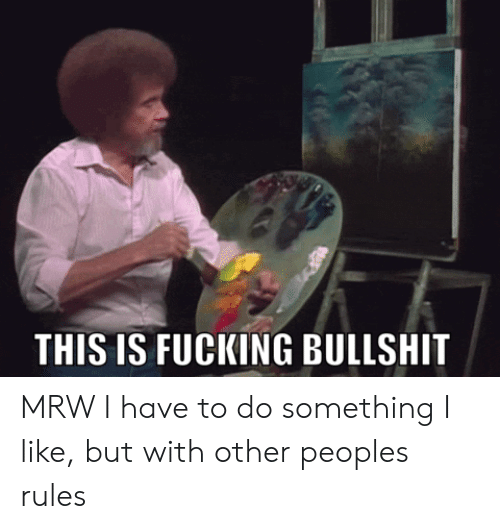 do something: THIS IS FUCKING BULLSHIT MRW I have to do something I like, but with other peoples rules