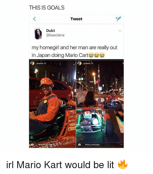 carts: THIS IS GOALS  Tweet  Dulci  @baeciana  my homegirl and her man are really out  in Japan doing Mario Cart  area 8h  0  134  MariCar  NGK  0  Write a message. irl Mario Kart would be lit 🔥
