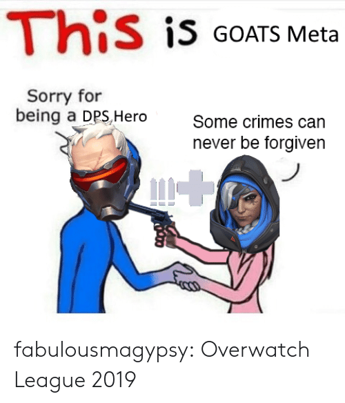 Sorry, Tumblr, and Blog: This is GOATS Meta  Sorry for  being a DPS,Hero  Some crimes can  never be forgiven fabulousmagypsy:  Overwatch League 2019