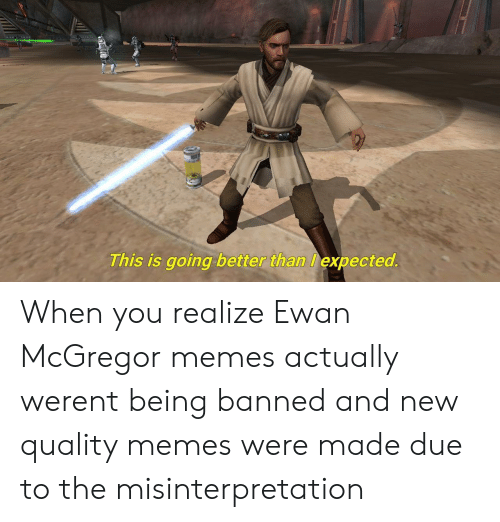 Memes, Ewan McGregor, and McGregor: This is going better than expected When you realize Ewan McGregor memes actually werent being banned and new quality memes were made due to the misinterpretation