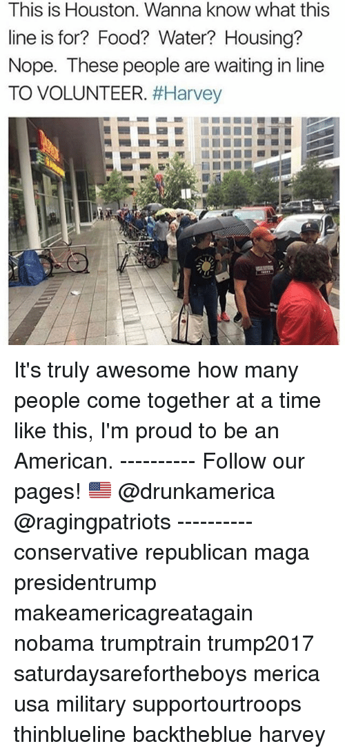 Noping: This is Houston. Wanna know what this  line is for? Food? Water? Housing?  Nope. These people are waiting in line  TO VOLUNTEER. It's truly awesome how many people come together at a time like this, I'm proud to be an American. ---------- Follow our pages! 🇺🇸 @drunkamerica @ragingpatriots ---------- conservative republican maga presidentrump makeamericagreatagain nobama trumptrain trump2017 saturdaysarefortheboys merica usa military supportourtroops thinblueline backtheblue harvey