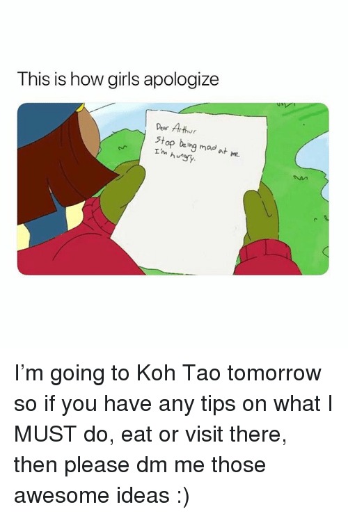 koh: This is how girls apologize  Pear Arthur  Stop being  I'm  mad  at me  hurgy. I'm going to Koh Tao tomorrow so if you have any tips on what I MUST do, eat or visit there, then please dm me those awesome ideas :)
