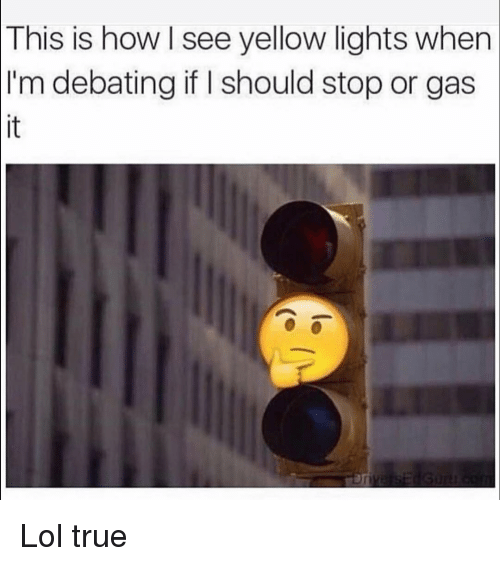 Funny, Lol, and True: This  is how I see yellow lights when  I'm debating if I should stop or gas  it Lol true