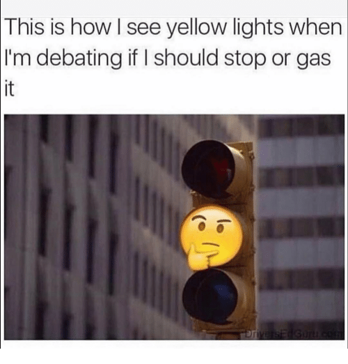 Funny, How, and Lights: This  is how I see yellow lights when  I'm debating if I should stop or gas  it
