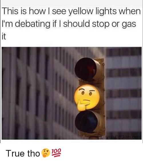 True, Hood, and How: This  is how I see yellow lights when  I'm debating if I should stop or gas True tho🤔💯
