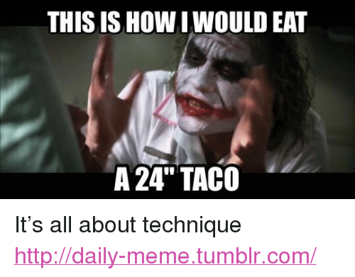 This Is How I Would Eat A 24 Tac0 Pitrsquos All About Technique