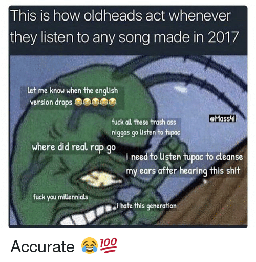 Ass, Fuck You, and Funny: This is how oldheads act whenever  they listen to any song made in 2017  let me know when the english  version drops  fuck all these trash ass  niggas go listen to tupoc  where did real rap go  i need to listen hupac to dleanse  my ears after hearing this shit  fuck you millennials  I hate this generation Accurate 😂💯