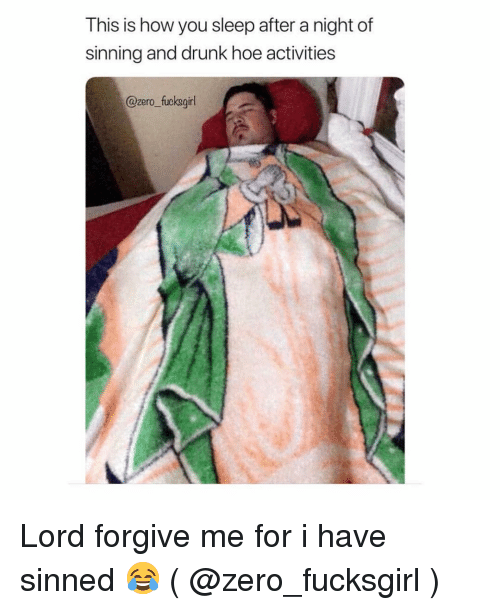 Drunk, Hoe, and Zero: This is how you sleep after a night of  sinning and drunk hoe activities  @zero_ fucksgil Lord forgive me for i have sinned 😂 ( @zero_fucksgirl )