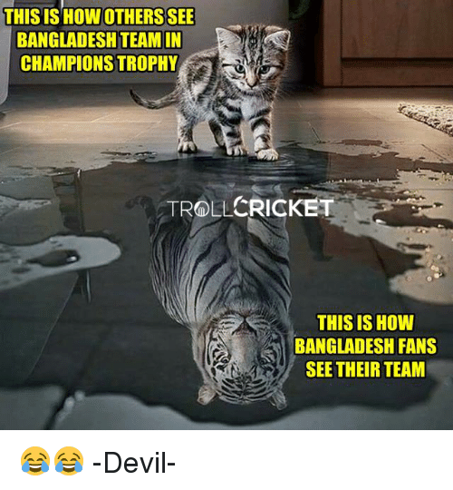 champions trophy: THIS IS HOWOTHERSSEE  BANGLADESH TEAM IN  CHAMPIONS TROPHY  CRICKET  TROLL  THIS IS HOW  BANGLADESH FANS  SEE THEIR TEAM 😂😂  -Devil-