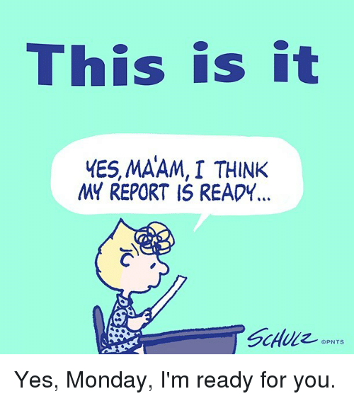 Reportate: This is it  MES, MAAM, I THINK  MY REPORT IS READY Yes, Monday, I'm ready for you.
