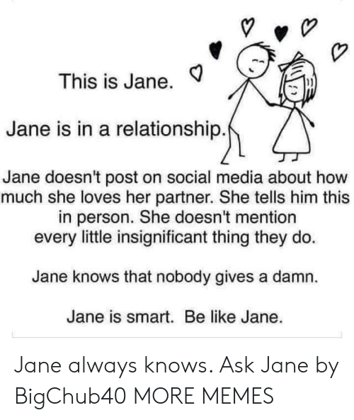 Be Like, Dank, and Memes: This is Jane.  1)  Jane is in a relationship  Jane doesn't post on social media about how  much she loves her partner. She tells him this  in person. She doesn't mention  every little insignificant thing they do.  Jane knows that nobody gives a damn.  Jane is smart. Be like Jane. Jane always knows. Ask Jane by BigChub40 MORE MEMES