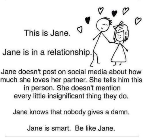 Be Like, Social Media, and In a Relationship: This is Jane.  1)  Jane is in a relationship  Jane doesn't post on social media about how  much she loves her partner. She tells him this  in person. She doesn't mention  every little insignificant thing they do.  Jane knows that nobody gives a damn.  Jane is smart. Be like Jane.