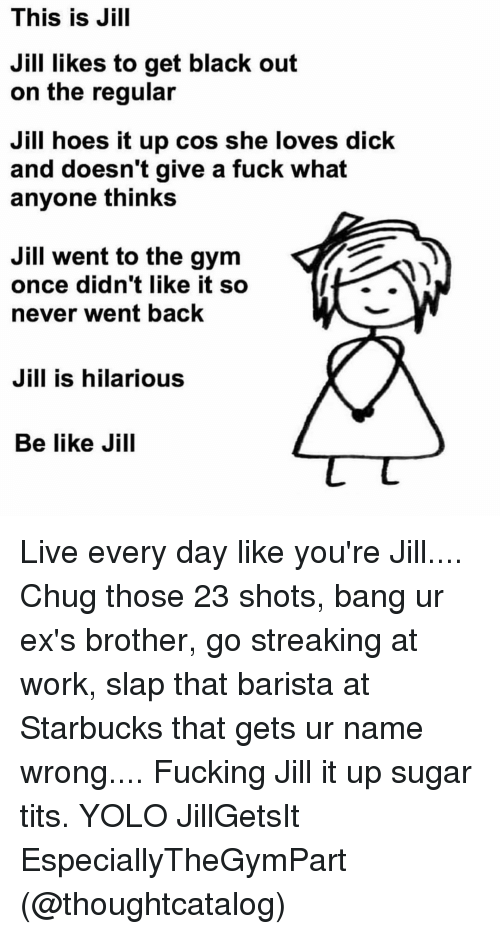 Jilling: This is Jill  Jill likes to get black out  on the regular  Jill hoes it up cos she loves dick  and doesn't give a fuck what  anyone thinks  Jill went to the gym  once didn't like it so  never went back  Jill is hilarious  Be like Jill Live every day like you're Jill.... Chug those 23 shots, bang ur ex's brother, go streaking at work, slap that barista at Starbucks that gets ur name wrong.... Fucking Jill it up sugar tits. YOLO JillGetsIt EspeciallyTheGymPart (@thoughtcatalog)