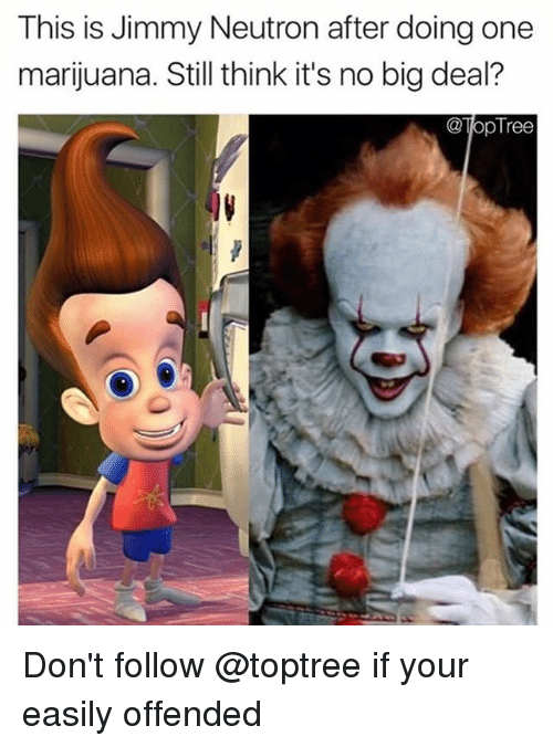 neutrons: This is Jimmy Neutron after doing one  marijuana. Still think it's no big deal?  @lopTree Don't follow @toptree if your easily offended