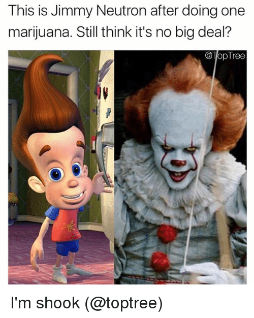 neutrons: This is Jimmy Neutron after doing one  marijuana. Still think it's no big deal?  TopTree I'm shook (@toptree)