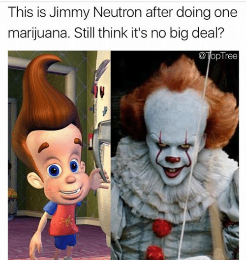 neutrons: This is Jimmy Neutron after doing one  marijuana. Still think it's no big deal?  opTree