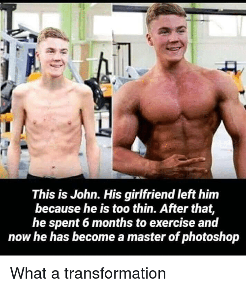 Photoshop, Exercise, and Girlfriend: This is John. His girlfriend left him  because he is too thin. After that,  he spent 6 months to exercise and  now he has become a master of photoshop What a transformation