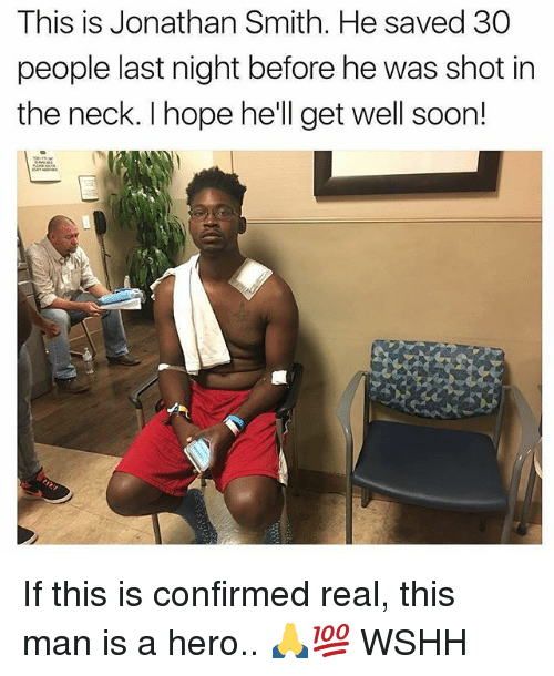 Memes, Soon..., and Wshh: This is Jonathan Smith. He saved 30  people last night before he was shot in  the neck. I hope he'll get well soon! If this is confirmed real, this man is a hero.. 🙏💯 WSHH