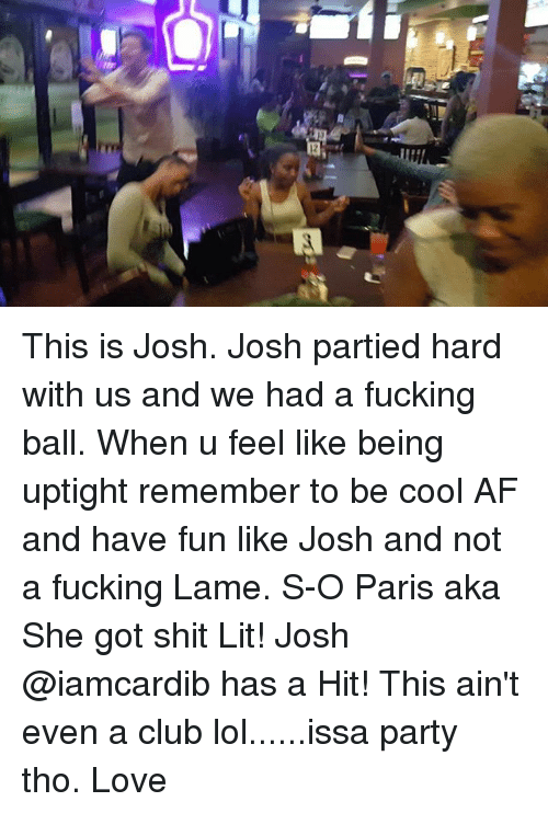 Af, Club, and Fucking: This is Josh. Josh partied hard with us and we had a fucking ball. When u feel like being uptight remember to be cool AF and have fun like Josh and not a fucking Lame. S-O Paris aka She got shit Lit! Josh @iamcardib has a Hit! This ain't even a club lol......issa party tho. Love