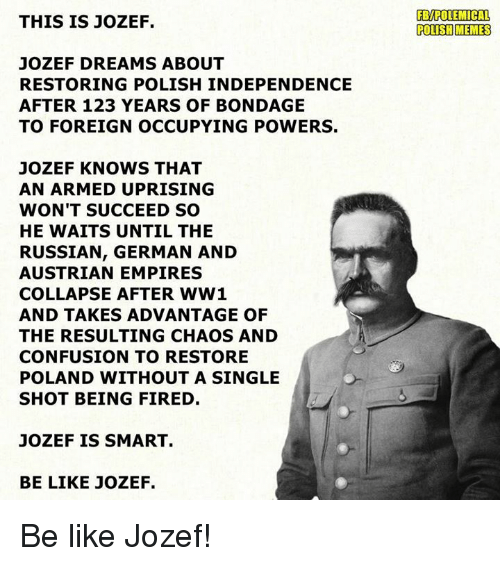 Polish Meme: THIS IS JOZEF.  JOZEF DREAMS ABOUT  RESTORING POLISH INDEPENDENCE  AFTER 123 YEARS OF BONDAGE  TO FOREIGN OCCUPYING POWERS.  JOZEF KNOWS THAT  AN ARMED UPRISING  WON'T SUCCEED SO  HE WAITS UNTIL THE  RUSSIAN, GERMAN AND  AUSTRIAN EMPIRES  COLLAPSE AFTER WW1  AND TAKES ADVANTAGE OF  THE RESULTING CHAOS AND  CONFUSION TO RESTORE  POLAND WITHOUT A SINGLE  SHOT BEING FIRED  JOZEF IS SMART.  BE LIKE JOZEF.  FBMPOLEMICAL  POLISH MEMES Be like Jozef!