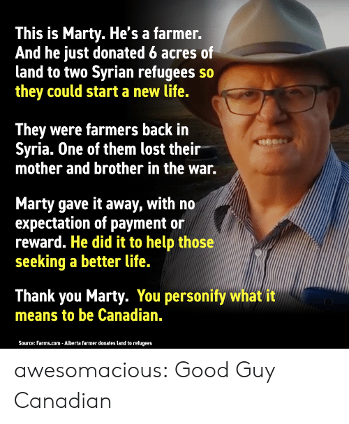 Life, Tumblr, and Lost: This is Marty. He's a farmer.  And he just donated 6 acres of  land to two Syrian refugees so  they could start a new life.  They were farmers back in  Syria. One of them lost their  mother and brother in the war.  Marty gave it away, with no  expectation of payment or  reward. He did it to help those  seeking a better life.  Thank you Marty. You personify what it  means to be Canadian.  Source: Farms.com - Alberta farmer donates land to refugees awesomacious:  Good Guy Canadian