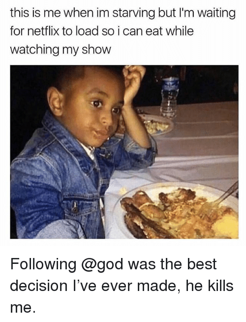 God, Netflix, and Best: this is me when im starving but I'm waiting  for netflix to load so i can eat while  watching my show Following @god was the best decision I've ever made, he kills me.
