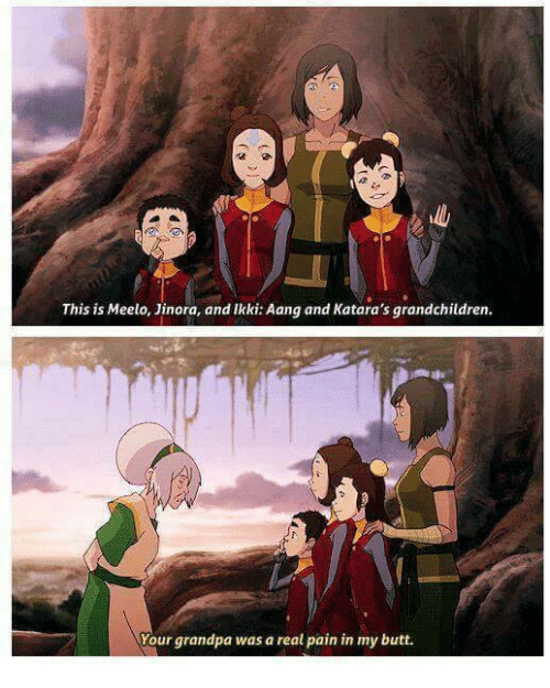 In My Butt: This is Meelo, Jinora, and Ikki: Aang and Katara's grandchildren.  Your grandpa was a real pain in my butt.
