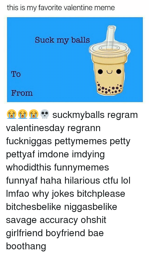 valentines meme: this is my favorite valentine meme  Suck my balls  To  From 😭😭😭💀 suckmyballs regram valentinesday regrann fuckniggas pettymemes petty pettyaf imdone imdying whodidthis funnymemes funnyaf haha hilarious ctfu lol lmfao why jokes bitchplease bitchesbelike niggasbelike savage accuracy ohshit girlfriend boyfriend bae boothang