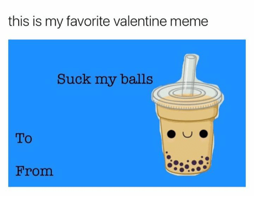 Meme, Valentine, and This: this is my favorite valentine meme  Suck my balls  To  From