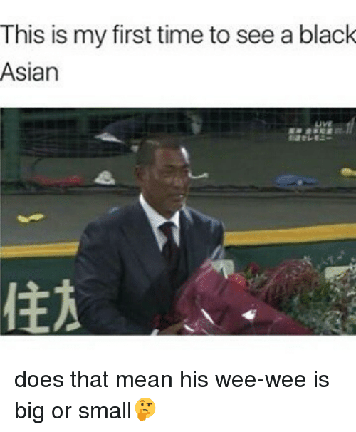 Thats Mean: This is my first time to see a black  Asian does that mean his wee-wee is big or small🤔