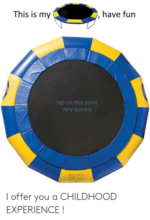 Experience, Fun, and Tap: This is my  have fun  tap on this point  very quickly  u/GH1Z I offer you a CHILDHOOD EXPERIENCE !