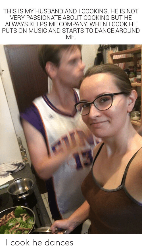 Keeps Me: THIS IS MY HUSBAND AND I COOKING. HE IS NOT  VERY PASSIONATE ABOUT COOKING BUT HE  ALWAYS KEEPS ME COMPANY. WHEN I COOK HE  PUTS ON MUSIC AND STARTS TO DANCE AROUND  ME.  N  13 I cook he dances