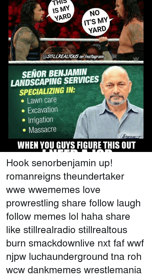 Lawn Care: THIS  IS MY  NO  YARD  IT'S MY  YARD  @STLLREALTOUS an linsmagram  SENOR BENJAMIN  LANDSCAPING SERVICES  SPECIALIZING IN:  Lawn care  Excavation  Irrigation  Massacre  WHEN YOU GUYS FIGURE THIS OUT Hook senorbenjamin up! romanreigns theundertaker wwe wwememes love prowrestling share follow laugh follow memes lol haha share like stillrealradio stillrealtous burn smackdownlive nxt faf wwf njpw luchaunderground tna roh wcw dankmemes wrestlemania