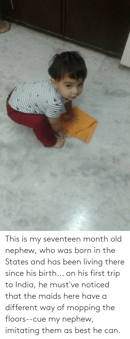 seventeen: This is my seventeen month old nephew, who was born in the States and has been living there since his birth... on his first trip to India, he must've noticed that the maids here have a different way of mopping the floors--cue my nephew, imitating them as best he can.