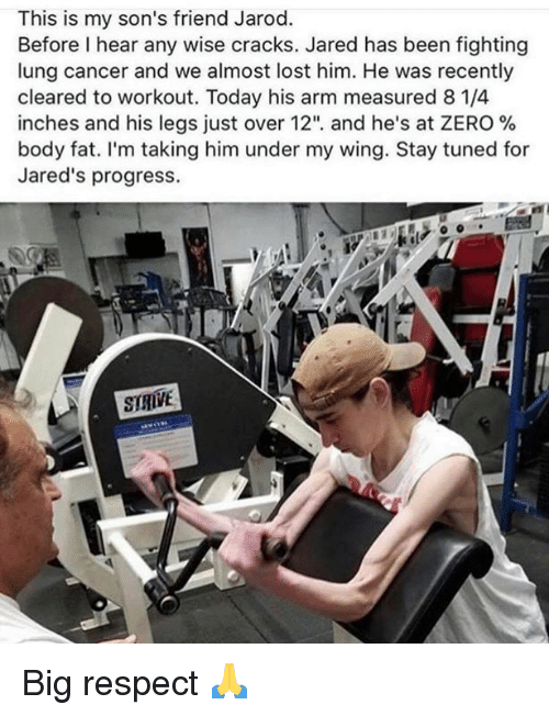 "jareds: This is my son's friend Jarod.  Before I hear any wise cracks. Jared has been fighting  lung cancer and we almost lost him. He was recently  cleared to workout. Today his arm measured 8 1/4  inches and his legs Just over 12"", and he's at ZERO %  body fat. I'm taking him under my wing. Stay tuned for  Jared's progress.  SIRIVE Big respect 🙏"