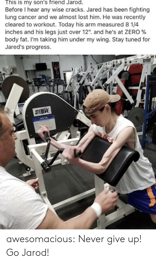 "jareds: This is my son's friend Jarod.  Before I hear any wise cracks. Jared has been fighting  lung cancer and we almost lost him. He was recently  cleared to workout. Today his arm measured 8 1/4  inches and his legs Just over 12"", and he's at ZERO %  body fat. I'm taking him under my wing. Stay tuned for  Jared's progress.  STRIVE awesomacious:  Never give up! Go Jarod!"