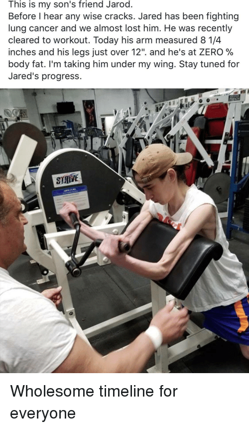 "jareds: This is my son's friend Jarod  Before l hear any wise cracks. Jared has been fighting  lung cancer and we almost lost him. He was recently  cleared to workout. Today his arm measured 8 1/4  inches and his legs Just over 12"". and he's at ZERO %  body fat. I'm taking him under my wing. 3tay tuned for  Jared's progress. <p>Wholesome timeline for everyone</p>"