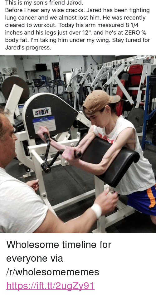"jareds: This is my son's friend Jarod  Before l hear any wise cracks. Jared has been fighting  lung cancer and we almost lost him. He was recently  cleared to workout. Today his arm measured 8 1/4  inches and his legs Just over 12"". and he's at ZERO %  body fat. I'm taking him under my wing. 3tay tuned for  Jared's progress. <p>Wholesome timeline for everyone via /r/wholesomememes <a href=""https://ift.tt/2ugZy91"">https://ift.tt/2ugZy91</a></p>"
