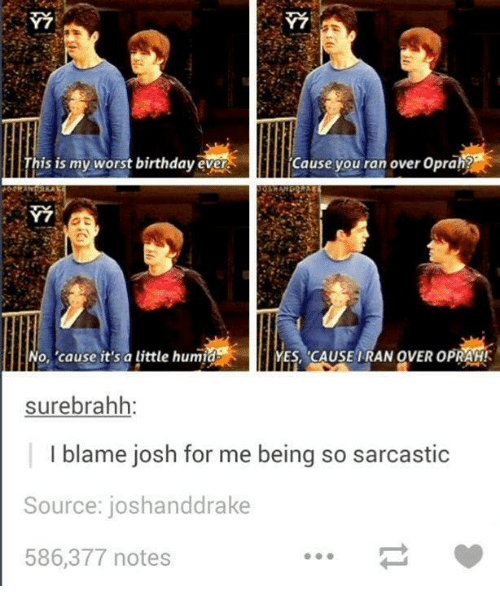 Worst Birthday: This is my worst birthday ever  Cause you ran over Oprah  ES, CAUSE IRAN OVER opRAHK  No, cause it's a little humid  surebrahh:  I blame josh for me being so sarcastic  Source: joshanddrake  586,377 notes