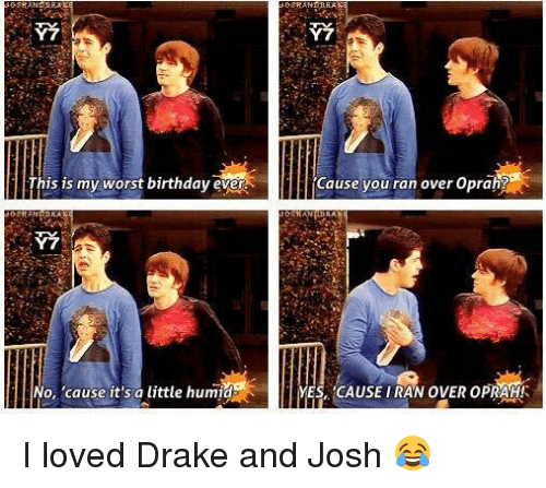 Worst Birthday: This is my worst birthday ever  No, 'cause it's a little humid  Cause you ran over Oprah?  YESA CAUSE IRAN OVER OPRAH!A I loved Drake and Josh 😂