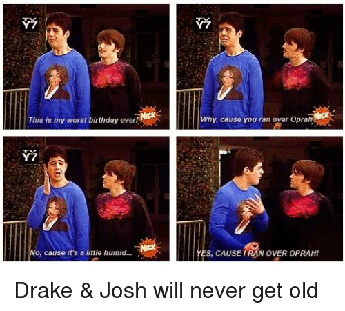 Worst Birthday: This is my worst birthday ever  o, cause it's a little humid...  Why, cause you ran over Oprah  s, CAUSE RAN OVER OPRAH Drake & Josh will never get old