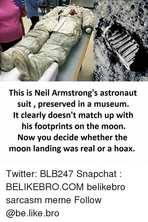 Mooned: This is Neil Armstrong's astronaut  suit, preserved in a museum.  It clearly doesn't match up with  his footprints on the moon.  Now you decide whether the  moon landing was real or a hoax. Twitter: BLB247 Snapchat : BELIKEBRO.COM belikebro sarcasm meme Follow @be.like.bro